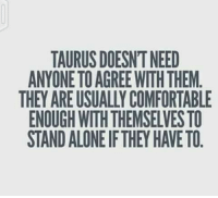 Comfortable, Cool, and They: TAURUSDOESNTNEED  ANYONE TO AGREE WITHTHEM  THEY ARE USUALLY COMFORTABLE  ENOUGH WITHTHEMSELVES TO  STANDALONE IFTHEY HAVE TO Im cool with being aloner. 😎