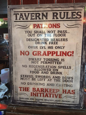 Drinking, Food, and Free: TAVERN RULES  PAT ONS  YOU SHALL NOT PASS...  OUT ON THE FLOOR  DESIGNATED HEALERS  DRINK FREE  OVER LVL 18S ONLY  N GRAPPLING!  DWARF TOSSING IS  NOT PERMITTED  NO REGENERATION SPELLS  ALLOWED ON  FOOD AND DRINK  STAVES, SWORDS AND BOWS  MUST BE LEFT AT THE DOOR  NO DRINKING AND CASTING  THE BARKEEP HAS  INITIATIVE  FAMILIARS AND TALKING WEAPONS MUST PRESENT I.D