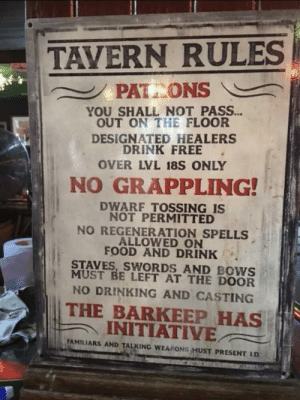 Drinking, Food, and Free: TAVERN RULES  PAT ONS  YOU SHALL NOT PASS...  OUT ON THE FLOOR  DESIGNATED_HEALERS  DRINK FREE  OVER LVL 18S ONLY  NO GRAPPLING!  DWARF TOSSING IS  NOT PERMITTED  NO REGENERATION SPELLS  ALLOWED ON  FOOD AND DRINK  STAVES,SWORDS AND BOWS  MUST BE LEFT AT THE DOOR  NO DRINKING AND CASTING  THE BARKEEP HAS  INITIATIVE  FAMILIARS AND TALKING WEAPONSMUST PRESENT LD I'll just remind you all of the Tavern rules
