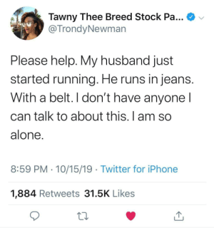 please help: Tawny Thee Breed Stock Pa...  @TrondyNewman  Please help. My husband just  started running. He runs in jeans.  With a belt. I don't have anyone I  can talk to about this. I am so  alone.  8:59 PM · 10/15/19 · Twitter for iPhone  1,884 Retweets 31.5K Likes