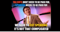 "Dank, Stuff, and Never: TAX CUTS DON'T NEED TO BE PAID FOR,  SPENDING NEEDS TO BE PAID FOR  WE NEED TO CUT SPENDING  IT'S NOT THAT COMPLICATED The stuff you'll never hear in government's ""schools""... ... or government's Mainstream Media.  Fortunately, Congressman Thomas Massie gets it."