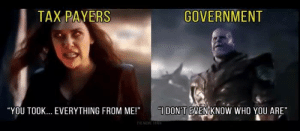 """Memes, Government, and 🤖: TAX PAYERS  GOVERNMENT  """"YOU TOOK... EVERYTHING FROM ME!"""" DON'T EVEN KNOW WHO YOU ARE""""  THEMEMETHAI"""