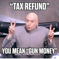 Memes, Money, and Tax Refund: TAX REFUND  YOU MEAN GUN MONEY LIKE AND SHARE if you know what you are using your income tax refund for!