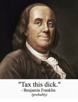 "The Revolutionary War begins (1775): ""Tax this dick.""  - Benjamin Franklin  (probably) The Revolutionary War begins (1775)"