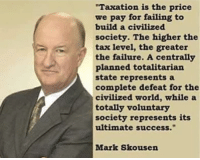 """Memes, World, and Failure: Taxation is the price  we pay for failing to  build a civilized  society. The higher the  tax level, the greater  the failure. A centrally  planned totalitarian  state represents a  complete defeat for the  civilized world, while a  totally voluntary  society represents its  ultimate success.""""  Mark Skousen ~N"""