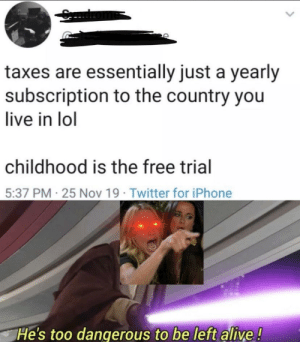 Oh god! My free trial has nearly ended: taxes are essentially just a yearly  subscription to the country you  live in lol  childhood is the free trial  5:37 PM-25 Nov 19 Twitter for iPhone  He's too dangerous to be left alive! Oh god! My free trial has nearly ended
