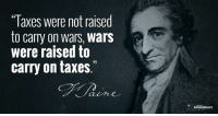 "Memes, Taxes, and Liberty: Taxes were not raised  to carry on wars, Wars  were raised to  33  carry on taxes.  Amendment ""A by-stander, not blinded by prejudice, nor warped by interest, would declare, that taxes were not raised to carry on wars, but that wars were raised to carry on taxes."" -Thomas Paine, Rights of Man (1791)  #war #taxes #paine #founders #liberty"