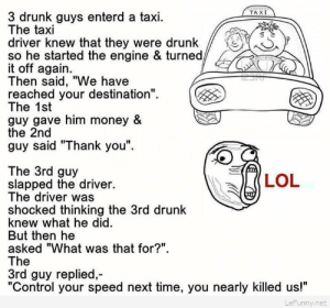 """Funny joke with drunk peoplehttp://omg-humor.tumblr.com: TAXI  3 drunk guys enterd a taxi.  The taxi  driver knew that they were drunk  so he started the engine & turned,  it off again.  Then said, """"We have  reached your destination"""".  The 1st  guy gave him money &  the 2nd  guy said """"Thank you"""".  The 3rd guy  slapped the driver.  The driver was  shocked thinking the 3rd drunk  knew what he did.  But then he  asked """"What was that for?"""".  The  3rd guy replied,-  """"Control your speed next time, you nearly killed us!""""  (LOL  LeFunny.net Funny joke with drunk peoplehttp://omg-humor.tumblr.com"""