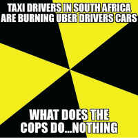 TAXI DRIVERSI  ARE BURNING  IN SOUTH AFRICA  UBER DRIVERS CARS  WHAT DOES THE  COPS DO...NOTHINGC southafrica uber cops meme memes fuckthepolice