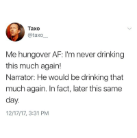 Af, Drinking, and Memes: Taxo  @taxo  Me hungover AF: I'm never drinking  this much again!  Narrator: He would be drinking that  much again. In fact, later this same  day  12/17/17, 3:31 PM Tag someone that fits the profile