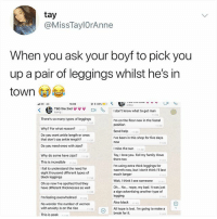 Bad, Fail, and Love: tay  @MissTaylOrAnne  When you ask your boyf to pick you  up a pair of leggings whilst he's in  town  LA  w .nline.. ~-.... ▼ ▼ ▼  I don't know what to get man  14:06  @t 68%@d  〈  'b  Od  typing  1-30  There's so many types of leggings  Im on the floor now in the foetal  position  11:37  1130  Why? For what reason?  Do you want ankle length or ones  that don't say ankle length? 13  1137  Send help  11:39  've been in this shop for five days  now  Do you need ones with zips?  Imiss the sun  1140  37  Tay, I love you. Tell my familyI love  them too  Why do some have zips?  11:38  1141  This is incredible  138  Irm using extra thick leggings for  warmth now, but I don't think I'lI last  much longer  l fail to understand the need for  eight thousand different types of  black leggings  Oh so now l've spotted that they  have different thicknesses as well  11 41  Wait, I think I see someone  Oh... No... nope, my bad. It was just  a sign advertising another type of  legging  Also black2  35  rm feeling overwhelmed  No wonder the number of women  with anxiety is on the rise  This is peak  11142  ll hope is lost. I'm going to make a  break for it  1139  142 I miss the sun 👑