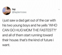 Dad, Future, and Relationships: tay  @taylerrcoxx  i just saw a dad get out of the car with  his two young boys and he yells 'WHO  CAN GO HUG MOM THE FASTEST?!'  and all of them start running toward  their house. that's the kind of future i  want.