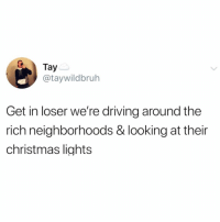 Christmas, Driving, and Funny: Tay  @taywildbruh  Get in loser we're driving around the  rich neighborhoods & looking at their  christmas lights My idea of fun @_theblessedone 😅 TwitterCreds: taywildbruh