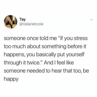 """Too Much, Happy, and Be Happy: Tay  @Valarietcole  someone once told me """"if you stress  too much about something before it  happens, you basically put yourself  through it twice."""" And I feel like  someone needed to hear that too, be  happy Be happy"""