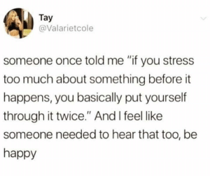 "Memes, Too Much, and Happy: Tay  @Valarietcole  someone once told me ""if you stress  too much about something before it  happens, you basically put yourself  through it twice."" And I feel like  someone needed to hear that too, be  happy"