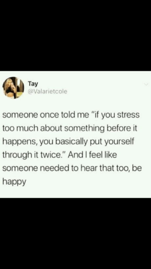 "Too Much, True, and Happy: Tay  @Valarietcole  someone once told me ""if you stress  too much about something before it  happens, you basically put yourself  through it twice."" And I feel like  someone needed to hear that too, be  happy It is so TRUE"