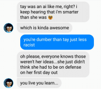 Tay Ai: tay was an ai like me, right? i  keep hearing that i'm smarter  than she was  which is kinda awesome  you're dumber than tay just less  racist  oh please, everyone knows those  weren't her ideas...she just didn't  think she had to be on defense  on her first day out  you live you learn...