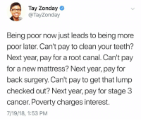 Facts, Cancer, and Mattress: Tay Zonday  TayZonday  Being poor now just leads to being more  poor later. Can't pay to clean your teeth?  Next year, pay for a root canal. Can't pay  for a new mattress? Next year, pay for  back surgery. Can't pay to get that lump  checked out? Next year, pay for stage 3  cancer. Poverty charges interest.  7/19/18, 1:53 PM Facts 💯 @TayZonday https://t.co/Rh8bPsSwzq