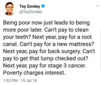 "Club, Tumblr, and Blog: Tay Zonday  @TayZonday  Being poor now just leads to being  more poor later. Can't pay to clean  your teeth? Next year, pay for a root  canal. Can't pay for a new mattress?  Next year, pay for back surgery. Can't  pay to get that lump checked out?  Next year, pay for stage 3 cancer.  Poverty charges interest.  1:53 PM 19 Jul 18 <p><a href=""http://laughoutloud-club.tumblr.com/post/176132164104/truth-hurts"" class=""tumblr_blog"">laughoutloud-club</a>:</p>  <blockquote><p>Truth hurts</p></blockquote>"
