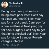 Memes, Work, and Cancer: Tay Zonday  @TayZonday  Being poor now just leads to  being more poor later. Can't pay  to clean your teeth? Next year,  pay for a root canal. Cant pay for  a new mattress? Next year, pay  for back surgery. Can't pay to get  that lump checked out? Next year,  pay for stage 3 cancer. Poverty  charges interest.  1:53 PM 19 Jul 18 A reminder that we cannot afford to be single-issue individuals in our interconnected societies because the powers that be benefit from our ignorance, our exploitation, and lack of unity. We have to be intersectional in our beliefs and work, and fight for economic justice for all!
