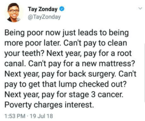 Cancer, Mattress, and Truth: Tay Zonday  @TayZonday  Being poor now just leads to being  more poor later. Can't pay to clean  your teeth? Next year, pay for a root  canal. Can't pay for a new mattress?  Next year, pay for back surgery. Can't  pay to get that lump checked out?  Next year, pay for stage 3 cancer.  Poverty charges interest.  1:53 PM 19 Jul 18 Truth hurts