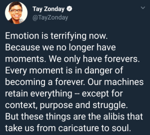 Struggle, Forever, and Soul: Tay Zonday  @TayZonday  Emotion is terrifying now  Because we no longer have  moments. We only have forevers.  Every moment is in danger of  becoming a forever. Our machines  retain everything- except forn  context, purpose and struggle.  But these things are the alibis that  take us from caricature to soul Modus operandi of emotions.