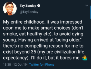 "Don't survive, live.: Tay Zonday  @TayZonday  My entire childhood, it was impressed  upon me to make smart choices (don't  smoke, eat healthy etc). to avoid dying  young. Having arrived at ""being older,""  there's no compelling reason for me to  exist beyond 35 (my pre-civilization life  expectancy). I'll do it, but it bores me.  18:38 12 Oct 19 Twitter for iPhone Don't survive, live."