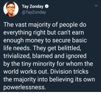 Crime, Life, and Money: Tay Zonday  @TayZonday  The vast majority of people do  everything right but can't earrn  enough money to secure basic  life needs. They get belittled,  trivialized, blamed and ignored  by the tiny minority for whom the  world works out. Division tricks  the majority into believing its own  powerlessness. Poverty is the punishment for a crime you didnt commit.