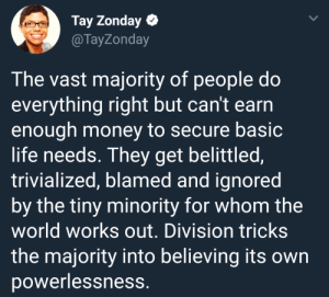 Crime, Dank, and Life: Tay Zonday  @TayZonday  The vast majority of people do  everything right but can't earrn  enough money to secure basic  life needs. They get belittled,  trivialized, blamed and ignored  by the tiny minority for whom the  world works out. Division tricks  the majority into believing its own  powerlessness. Poverty is the punishment for a crime you didnt commit. by SumoneSumwere MORE MEMES