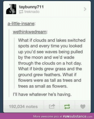 When Tumblr gets deep - Imgur: taybunny711  treknado  a-little-insane:  wethinkwedream:  What if clouds and lakes switched  spots and every time you looked  up you'd see waves being pulled  by the moon and we'd wade  through the clouds on a hot day.  What if birds grew grass and the  ground grew feathers. What if  flowers were as tall as trees and  trees as small as flowers.  I'll have whatever he's having.  192,034 notes  More awesome pics at FUNSubstance.com When Tumblr gets deep - Imgur