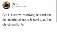 taye: Taye  @taywildbruh  Get in loser we're driving around the  rich neighborhoods & looking at their  christmas lights