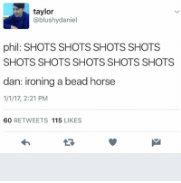 Horses, Ironic, and Horse: taylor  ablushydaniel  phil: SHOTS SHOTS SHOTS SHOTS  SHOTS SHOTS SHOTS SHOTS SHOTS  dan: ironing a bead horse  1/1/17, 2:21 PM  60  RETWEETS 115  LIKES remember when polka dots were so damn cool