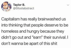"if you have to pay to live, do you really have a right to life? to liberty? to happiness? (via /r/BlackPeopleTwitter): Taylor B.  @5footabstract  Capitalism has really brainwashed us  into thinking that people deserve to be  homeless and hungry because they  didn't go out and ""earn"" their survival. I  don't wanna be apart of this shit if you have to pay to live, do you really have a right to life? to liberty? to happiness? (via /r/BlackPeopleTwitter)"