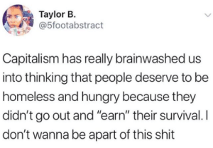"Capitalism: Taylor B.  @5footabstract  Capitalism has really brainwashed us  into thinking that people deserve to be  homeless and hungry because they  didn't go out and ""earn"" their survival. I  don't wanna be apart of this shit"