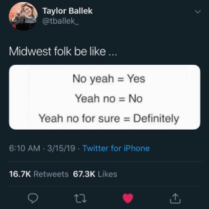 Slang phrases from different parts of the United States are often hilarious and bizarre to people who don't live in those communities.: Taylor Ballek  @tballek  Midwest folk be like...  No yeah Yes  Yeah no No  Yeah no for sure Definitely  6:10 AM 3/15/19 Twitter for iPhone  16.7K Retweets 67.3K Likes Slang phrases from different parts of the United States are often hilarious and bizarre to people who don't live in those communities.