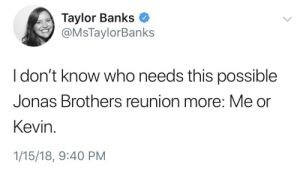 Jonas Brothers: Taylor Banks  @MsTaylorBanks  I don't know who needs this possible  Jonas Brothers reunion more: Me or  Kevin.  1/15/18, 9:40 PM