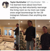 Dad, Instagram, and Life: Taylor Burkhalter @TLBurkhalter 15h  I've learned more about love from  watching my dad reluctantly rearrange  the living room so my mom can make  snow angel boomerangs for her 29  Instagram followers than anything else  in life Find you a man that supports your bullshit social media aspirations @uuppod (credit @tlburkhalter)