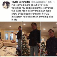 True love right here 😂 Credit: @tlburkhalter: Taylor Burkhalter @TLBurkhalter 15h v  I've learned more about love from  watching my dad reluctantly rearrange  the living room so my mom can make  snow angel boomerangs for her 29  Instagram followers than anything else  in life True love right here 😂 Credit: @tlburkhalter