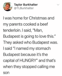 """Beef, Christmas, and Funny: Taylor Burkhalter  @TLBurkhalter  I was home for Christmas and  my parents cooked a beef  tenderloin. I said, """"Man,  Budapest is going to love this.""""  They asked who Budapest was.  I said """"I named my stomach  Budapest because it's the  capital of HUNGRY"""" and that's  when they stopped calling me  son I found this so funny that I walked into a pole while reading this. Anyway, still pretty tho."""