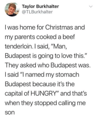"""Beef, Christmas, and Hungry: Taylor Burkhalter  TLBurkhalter  I was home for Christmas and  my parents cooked a beef  tenderloin. I said, """"Man,  Budapest is going to love this.""""  They asked who Budapest was.  I said """"I named my stomach  Budapest because it's the  capital of HUNGRY"""" and that's  when they stopped calling me  son"""