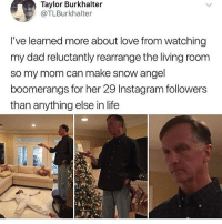 @whitepeoplehumor always makes me laugh: Taylor Burkhalter  @TLBurkhalter  I've learned more about love from watching  my dad reluctantly rearrange the living room  so my mom can make snow angel  boomerangs for her 29 Instagram followers  than anything else in life @whitepeoplehumor always makes me laugh