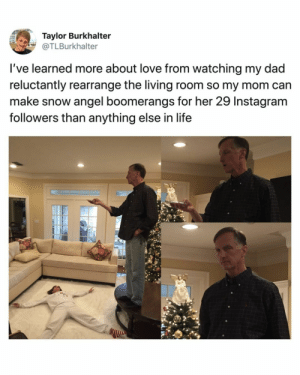 awesomacious:  Wholesome couple: Taylor Burkhalter  @TLBurkhalter  I've learned more about love from watching my dad  reluctantly rearrange the living room so my mom can  make snow angel boomerangs for her 29 Instagram  followers than anything else in life awesomacious:  Wholesome couple