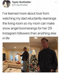 🤣lol: Taylor Burkhalter  @TLBurkhalter  l've learned more about love from  watching my dad reluctantly rearrange  the living room so my mom can make  snow angel boomerangs for her 29  Instagram followers than anything else  in life 🤣lol