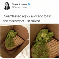 I would still lick all of it off of the box it should be illegal to let avocado go to waste: Taylor Lorenz <  @TaylorLorenz  I Seamlessed a $22 avocado toast  and this is what just arrived I would still lick all of it off of the box it should be illegal to let avocado go to waste