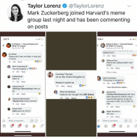 Post 1526: hold up lemme get @thisisbillgates here: Taylor Lorenz @TaylorLorenz  Mark Zuckerberg joined Harvard's meme  group last night and has been commenting  on posts  3:37 1  3:04 1  Kc Kimber Harvard Memes for  Elitist 1% Tweens  May 25, 2017.  Rebecca Chen Harvard Memes  for Elitist 1% Tweens  Yesterday at 9:15 PM .  Kc Kimber  Please don't ban me Mark. It was just  a meme  4h Like Reply  3h Like Reply  Rebecca Chen  PINCH ME JORDAN BEST DAY  EVER  3h Like Reply  Mark Zuckerberg  You are forgiven :)  4h Like Reply  #090  Write a reply..  Courtney Thurston  ok so like where bill gates at  Shafqat Dulal  Mark :O  2h Like Reply  Mark Zuckerberg  This group is wonderful  3h Like Reply  dropout squad up  12h Like Reply  Yijiang Zhao  Viktoriya Tabunshchyk Here ya  go  2h Like Reply  View 48 previous replies...  Mark Zuckerberg  Hold on let me get him Bill Gates  12h Like Repl  Jessica Wei  Tanisha Martheswaran We have  been blessed by Mark!!! (Also l  was the 6th person to like his  comment I FEEL SO CLOSE TO  HIM  Viktoriya Tabunshchyk  Yijiang Zhao iconic moment  1h Like Reply  2h Like Reply  Brayan Pinto  Mark give me ZUCC!  1h Like Reply  Edgar Thornton Iv  the zucc  2h Like Reply  O  Write a comment...  Write a comment...  5 Post 1526: hold up lemme get @thisisbillgates here