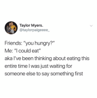 "Friends, Hungry, and Time: Taylor Myers  @taylorpaigeeee  Friends: ""you hungry?""  Me: ""I could eat""  aka l've been thinking about eating this  entire time l was just waiting for  someone else to say something first i'm hungry and now you are too."