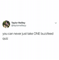 Buzzfeed, Quiz, and Relatable: Taylor Reilley  @taylorreilleyy  you can never just take ONE buzzfeed  quiz take them ALL on @buzzfeedquiz now!