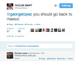 halfstable:  gen-ixx:  passionpayne:   THE THRILLING SAGA   Those would be my replies exactly. Well done. hahaaa  Haha this one made me lol: TAYLOR SWIFT  Following  @KelseyHilson  @georgelopez you should go back to  mexico  Reply Retweet FavoriteMore  RETWEETS  FAVORITES  38  51  5:09 PM-2 Feb 2014  Reply to @KelseyHilson @georgelopez  George Lopez @georgelopez -20m  @Kelsey Hilson fuck you  GART  MARE  Details  Reply t Retweet Favorite More halfstable:  gen-ixx:  passionpayne:   THE THRILLING SAGA   Those would be my replies exactly. Well done. hahaaa  Haha this one made me lol