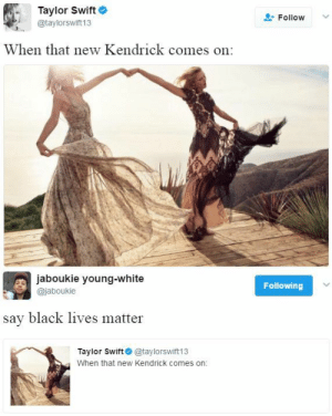 bellygangstaboo:    We listening to the same album?     I hate Taylor swift so much: Taylor Swift  @taylorswift 13  Follow  When that new Kendrick comes on   jaboukie young-white  @jaboukie  Following  say black lives matter  Taylor Swift@taylorswift13  When that new Kendrick comes on: bellygangstaboo:    We listening to the same album?     I hate Taylor swift so much