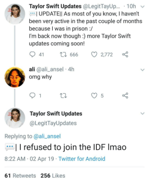 Taylor Swift Updates: Taylor Swift Updates @LegitTayUp.. . 10h  Lipdoe  I UPDATEll As most of you know, I haven't  been very active in the past couple of months  because l was in prison :/  I'm back now though :) more Taylor Swift  updates coming soon!  41  666  2,772  ali @ali_ansel 4h  omg why  12  Taylor Swift Updates  @LegitTayUpdates  Lipdse  Replying to @ali_ansel  I I refused to join the IDF Imao  8:22 AM 02 Apr 19 Twitter for Android  61 Retweets 256 Likes Taylor Swift Updates